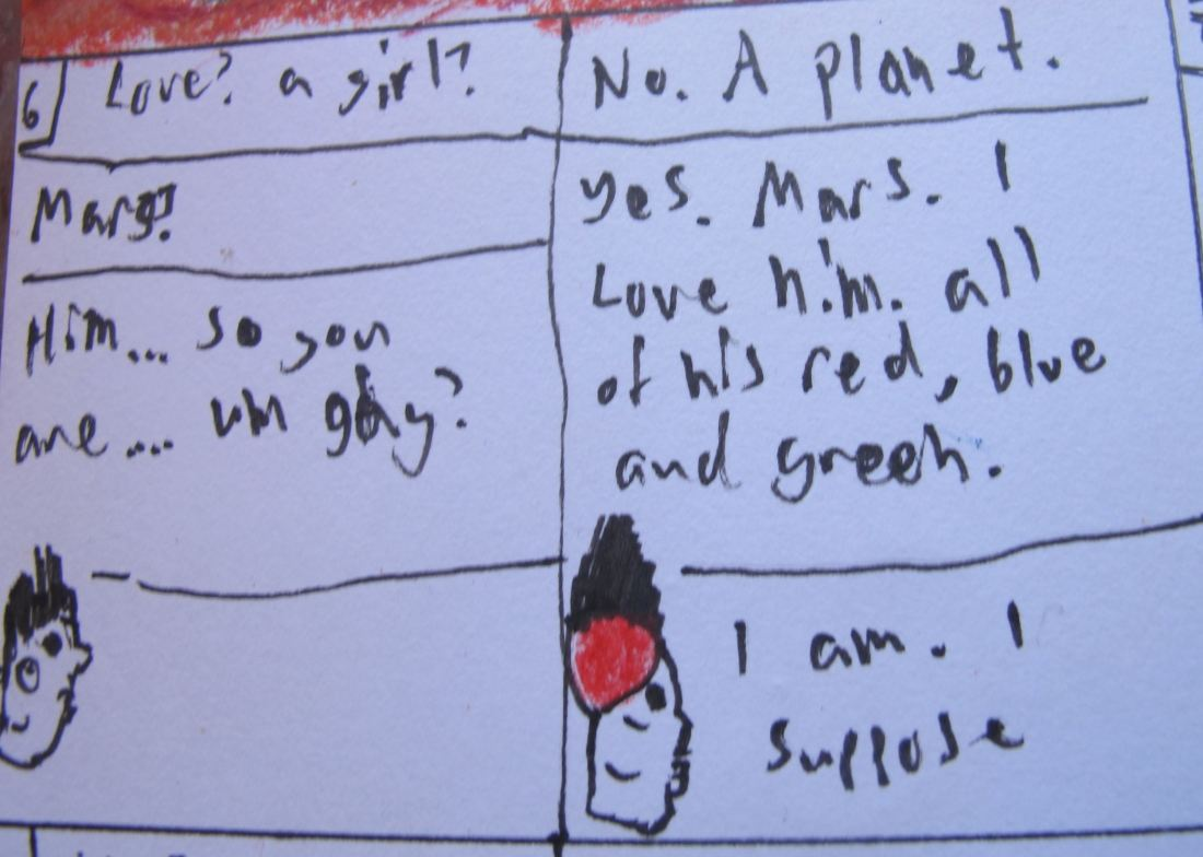 Hammersmith, Chapter 14, Panel 6. Elysium Mons - Shadow Plains. SPLIT PANEL  Martian: Love? A girl?  Lou: No. A planet.  Martian: Mars?  Lou: Yes. Mars. I love him. All of his red, blue and green.   Martian: Him... So you are.... um gay?  Lou: I am. I suppose.